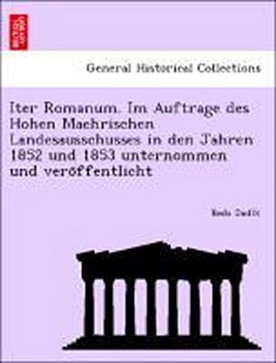 Iter Romanum. Im Auftrage des Hohen Maehrischen Landesausschusses in den Jahren 1852 und 1853 unternommen und vero¨ffentlicht