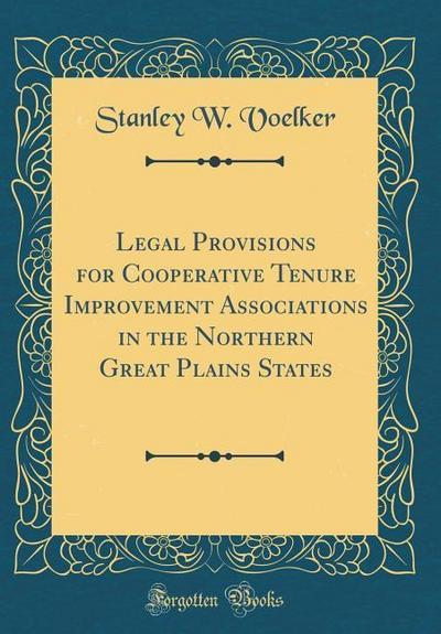 Legal Provisions for Cooperative Tenure Improvement Associations in the Northern Great Plains States (Classic Reprint)
