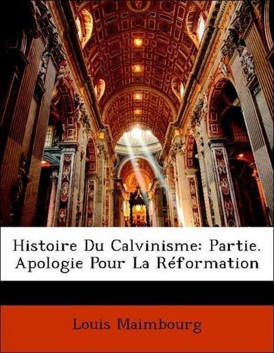 Histoire Du Calvinisme: Partie. Apologie Pour La Réformation