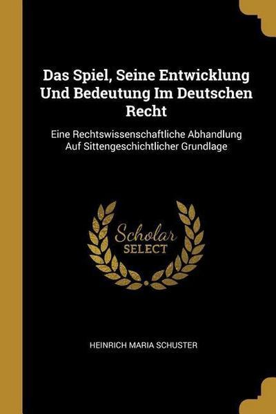 Das Spiel, Seine Entwicklung Und Bedeutung Im Deutschen Recht: Eine Rechtswissenschaftliche Abhandlung Auf Sittengeschichtlicher Grundlage
