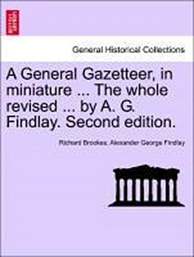 A General Gazetteer, in miniature ... The whole revised ... by A. G. Findlay. Second edition. NEW EDITION