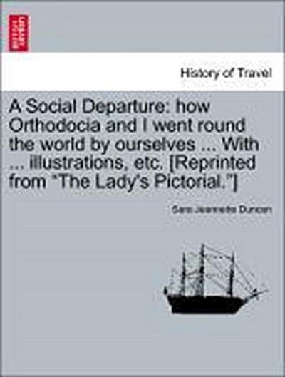 A Social Departure: how Orthodocia and I went round the world by ourselves ... With ... illustrations, etc. [Reprinted from 'The Lady's Pictorial.']