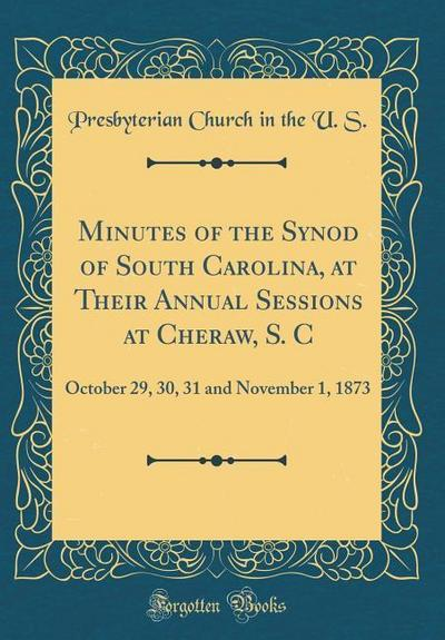 Minutes of the Synod of South Carolina, at Their Annual Sessions at Cheraw, S. C: October 29, 30, 31 and November 1, 1873 (Classic Reprint)