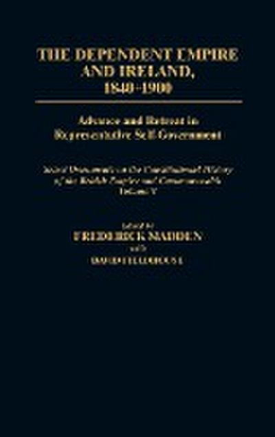 The Dependent Empire and Ireland, 1840-1900: Advance and Retreat in Representative Self-Government Select Documents on the Constitutional History of t