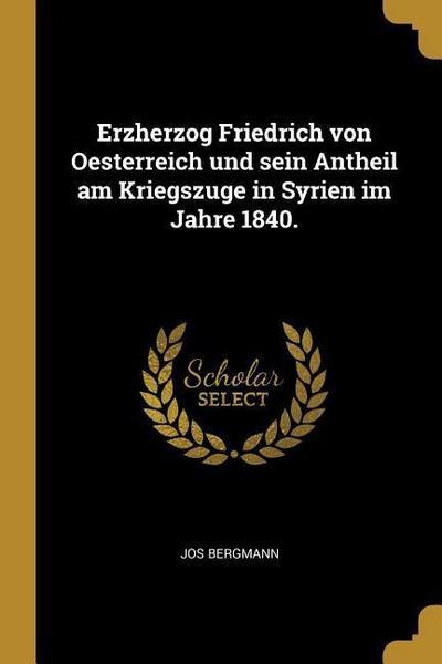 Erzherzog Friedrich Von Oesterreich Und Sein Antheil Am Kriegszuge in Syrien Im Jahre 1840.