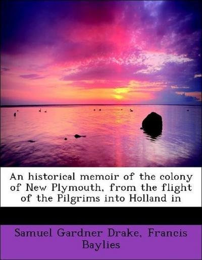 An historical memoir of the colony of New Plymouth, from the flight of the Pilgrims into Holland in