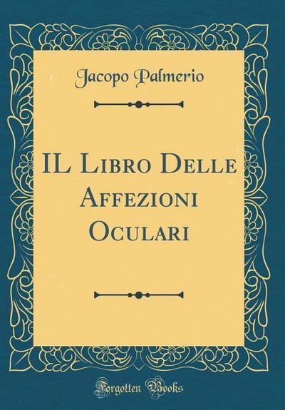 Il Libro Delle Affezioni Oculari (Classic Reprint)