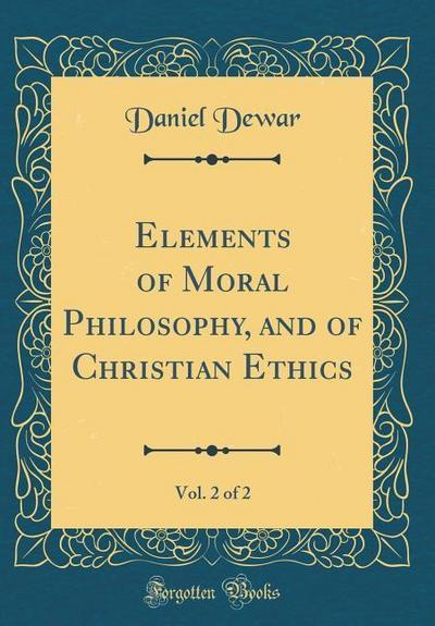 Elements of Moral Philosophy, and of Christian Ethics, Vol. 2 of 2 (Classic Reprint)