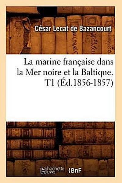 La Marine Française Dans La Mer Noire Et La Baltique. T1 (Éd.1856-1857)