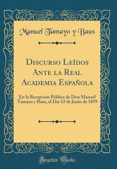 Discurso Leídos Ante La Real Academia Española: En La Recepción Pública de Don Manuel Tamayo y Baus, El Dia 12 de Junio de 1859 (Classic Reprint)