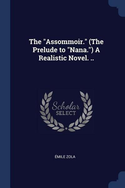 The Assommoir. (the Prelude to Nana.) a Realistic Novel. ..