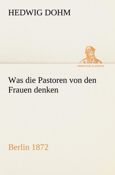 Was die Pastoren von den Frauen denken: Berlin (Verlag Reinhold Schlingmann) 1872 (TREDITION CLASSICS)