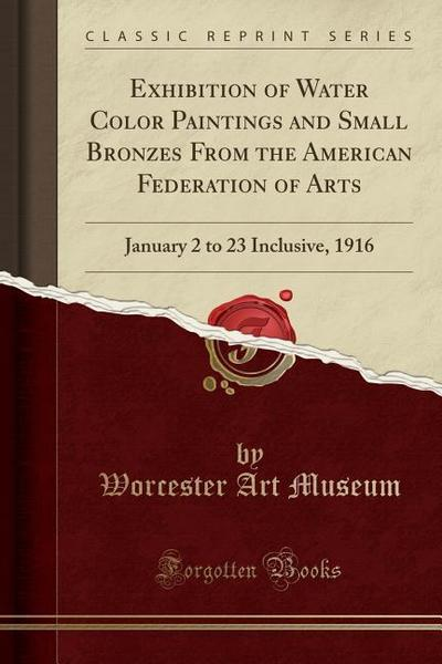 Exhibition of Water Color Paintings and Small Bronzes from the American Federation of Arts: January 2 to 23 Inclusive, 1916 (Classic Reprint)