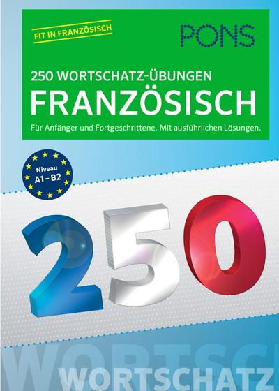 PONS 250 Wortschatz-Übungen Französisch: Für Anfänger und Fortgeschrittene. Mit ausführlichen Lösungen