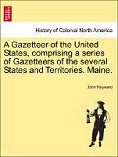 A Gazetteer of the United States, comprising a series of Gazetteers of the several States and Territories. Maine.