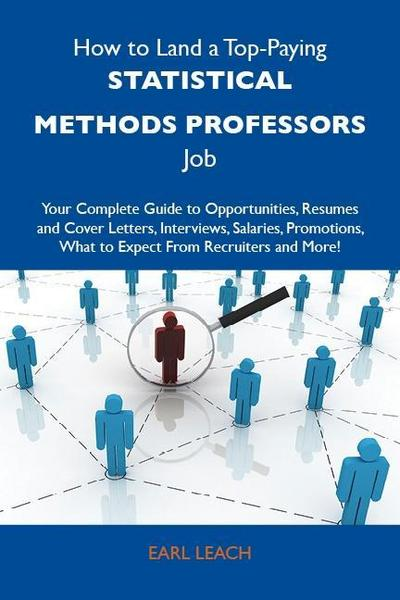 How to Land a Top-Paying Statistical methods professors Job: Your Complete Guide to Opportunities, Resumes and Cover Letters, Interviews, Salaries, Promotions, What to Expect From Recruiters and More