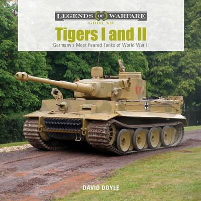 Tigers I and II: Germany's Most Feared Tanks of World War II
