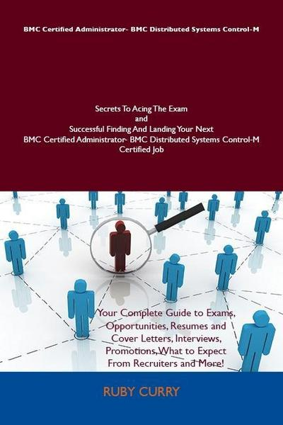 BMC Certified Administrator- BMC Distributed Systems Control-M Secrets To Acing The Exam and Successful Finding And Landing Your Next BMC Certified Administrator- BMC Distributed Systems Control-M Certified Job