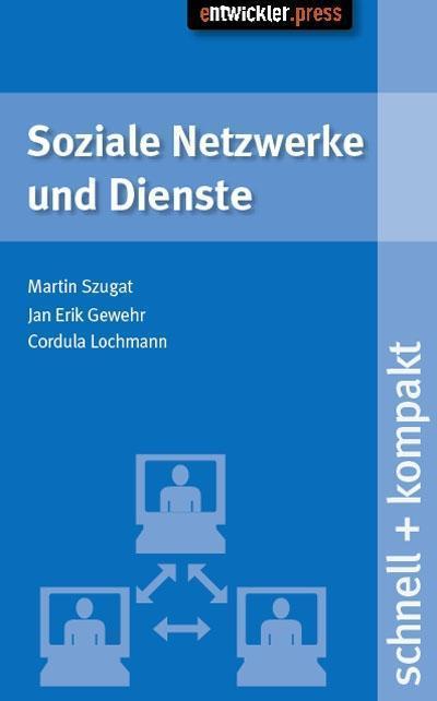 Soziale Netzwerke und Dienste: schnell+kompakt - Entwickler.Press - Broschiert, Deutsch, Cordula Lochmann,Martin Szugat,Jan Erik Gewehr, schnell+kompakt, schnell+kompakt