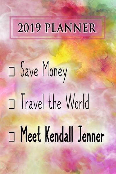 2019 Planner: Save Money, Travel the World, Meet Kendall Jenner: Kendall Jenner 2019 Planner