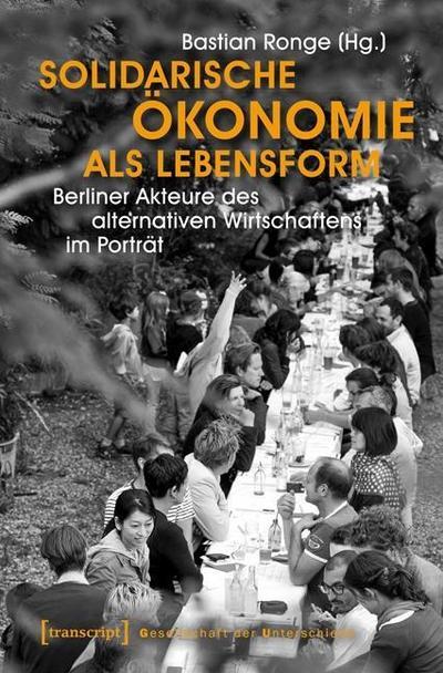 Solidarische Ökonomie als Lebensform: Berliner Akteure des alternativen Wirtschaftens im Porträt (Gesellschaft der Unterschiede)