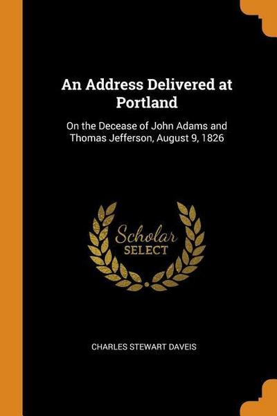 An Address Delivered at Portland: On the Decease of John Adams and Thomas Jefferson, August 9, 1826