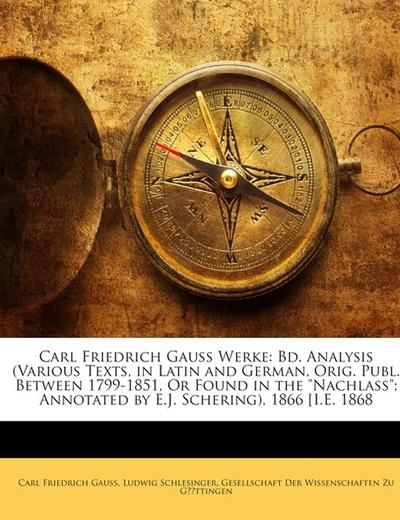 Carl Friedrich Gauss Werke: Bd. Analysis (Various Texts, in Latin and German, Orig. Publ. Between 1799-1851, Or Found in the