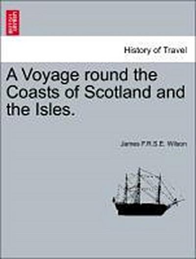 A Voyage round the Coasts of Scotland and the Isles. Vol. I.