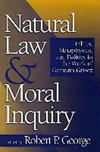 Natural Law and Moral Inquiry: Ethics, Metaphysics, and Politics in the Work of German Grisez