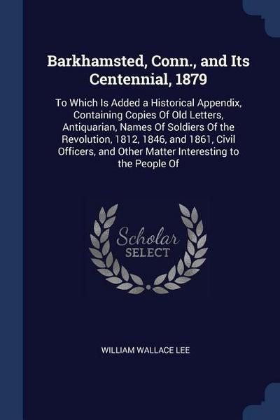 Barkhamsted, Conn., and Its Centennial, 1879: To Which Is Added a Historical Appendix, Containing Copies of Old Letters, Antiquarian, Names of Soldier