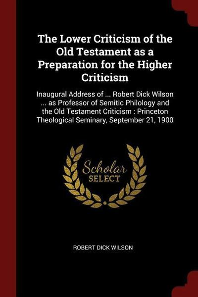The Lower Criticism of the Old Testament as a Preparation for the Higher Criticism: Inaugural Address of ... Robert Dick Wilson ... as Professor of Se