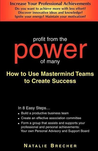 Profit from the Power of Many: How to Use MasterMind Teams to Create Success
