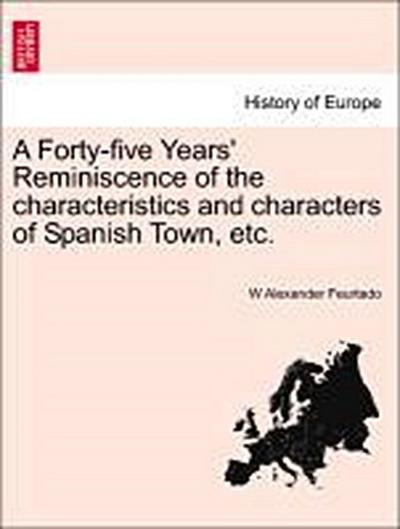 A Forty-five Years' Reminiscence of the characteristics and characters of Spanish Town, etc.