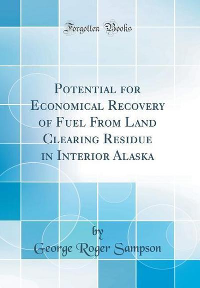 Potential for Economical Recovery of Fuel from Land Clearing Residue in Interior Alaska (Classic Reprint)