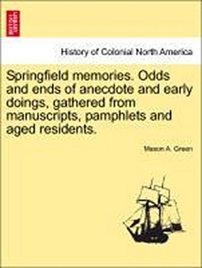 Springfield memories. Odds and ends of anecdote and early doings, gathered from manuscripts, pamphlets and aged residents.