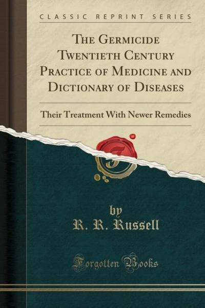 The Germicide Twentieth Century Practice of Medicine and Dictionary of Diseases: Their Treatment with Newer Remedies (Classic Reprint)
