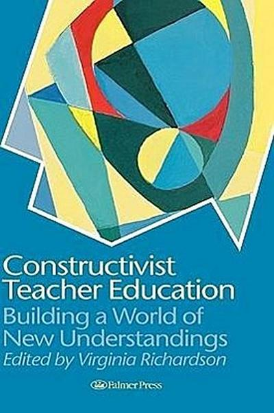 Constructivist Teacher Education: Building a World of New Understandings
