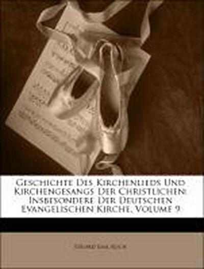 Geschichte Des Kirchenlieds Und Kirchengesangs Der Christlichen: Insbesondere Der Deutschen Evangelischen Kirche, Volume 9