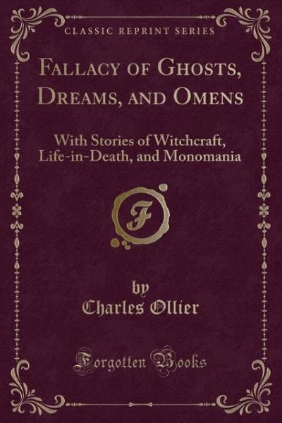Fallacy of Ghosts, Dreams, and Omens: With Stories of Witchcraft, Life-In-Death, and Monomania (Classic Reprint)