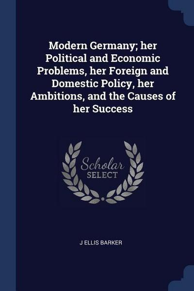 Modern Germany; Her Political and Economic Problems, Her Foreign and Domestic Policy, Her Ambitions, and the Causes of Her Success
