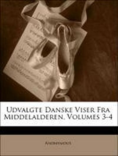 Udvalgte Danske Viser Fra Middelalderen, Volumes 3-4