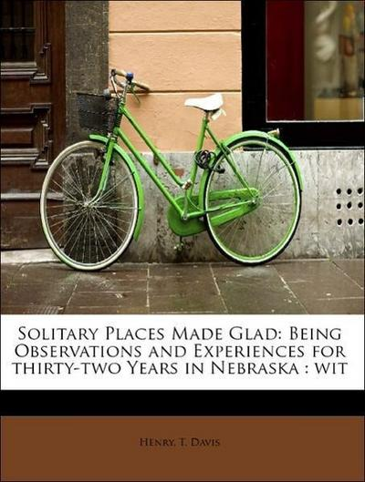Solitary Places Made Glad: Being Observations and Experiences for thirty-two Years in Nebraska : wit
