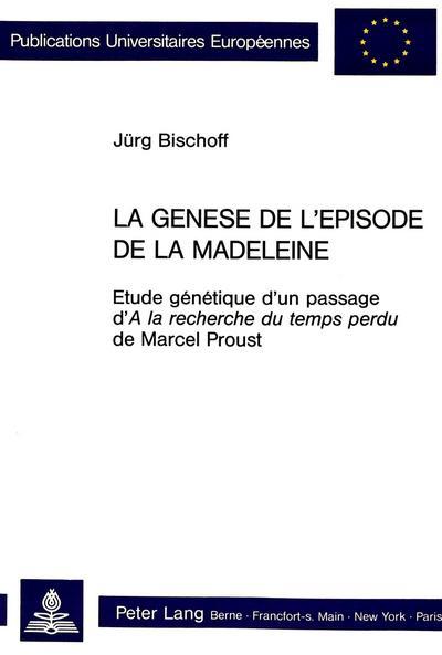 La Genese de L'Episode de La Madeleine: Etude Genetique D'Un Passage D'a La Recherche Du Temps Perdu de Marcel Proust