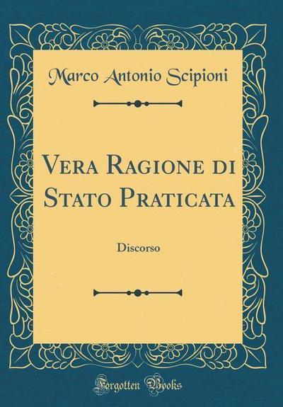 Vera Ragione Di Stato Praticata: Discorso (Classic Reprint)