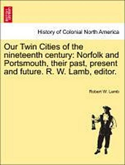 Our Twin Cities of the nineteenth century: Norfolk and Portsmouth, their past, present and future. R. W. Lamb, editor.