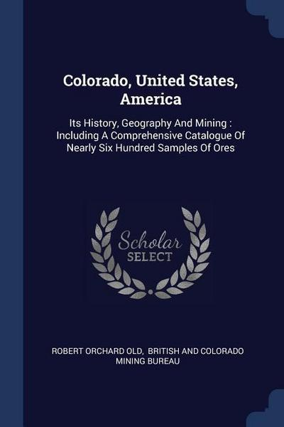 Colorado, United States, America: Its History, Geography and Mining: Including a Comprehensive Catalogue of Nearly Six Hundred Samples of Ores
