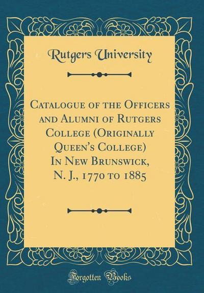 Catalogue of the Officers and Alumni of Rutgers College (Originally Queen's College) in New Brunswick, N. J., 1770 to 1885 (Classic Reprint)