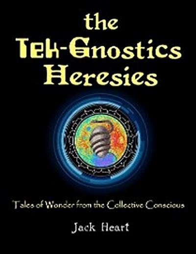 The Tek-gnostics Heresies - Tales of Wonder from the Collective Conscious