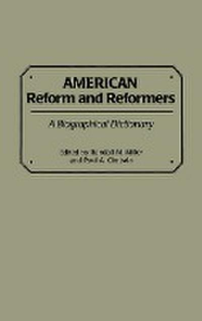 American Reform and Reformers: A Biographical Dictionary