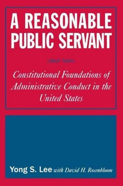 A Reasonable Public Servant: Constitutional Foundations of Administrative Conduct in the United States: Constitutional Foundations of Administrativ